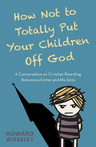 How Not to Totally Put Your Children Off God: A Conversation on Christian Parenting Between a Father and his Sons (Paperback)