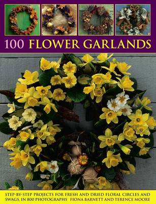 100 Flower Garlands: Step-by-Step Projects for Fresh and Dried Floral Circles and Swags, in 800 Photographs (Paperback)