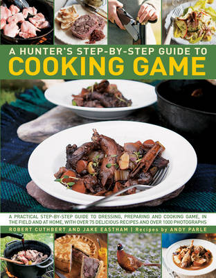 A Hunter's Step-by-Step Guide to Cooking Game: A Practical Step-by-Step Guide to Dressing, Preparing and Cooking Game, in the Field and at Home, with Over 75 Delicious Recipes and Over 1000 Photographs (Hardback)