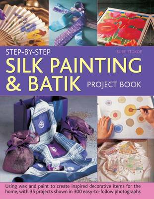 Step-by-step Silk Painting & Batik Project Book: Using Wax and Paint to Create Inspired Decorative Items for the Home, with 35 Projects Shown in 300 Easy-to-follow Photographs (Hardback)