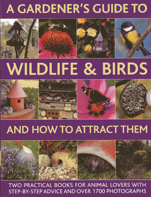A Gardener's Guide to Wildlife & Birds and How to Attract Them: Two Practical Books for Animal Lovers with Step-by-step Advice and Over 1700 Photographs (Hardback)