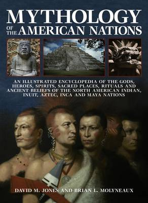 Mythology of the American Nations: An Illustrated Encyclopedia of the Gods, Heroes, Spirits and Sacred Places, Rituals and Ancient Beliefs of the North American Indian, Inuit, Aztec, Inca and Maya Nations (Paperback)