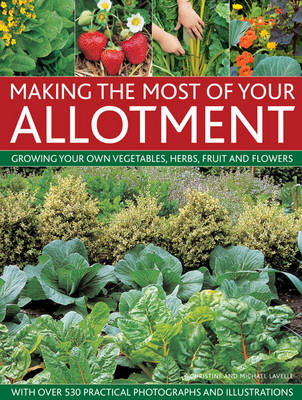 Making the Most of Your Allotment: Growing Your Own Vegetables, Herbs, Fruits and Flowers with Over 530 Practical Photographs and Illustrations (Hardback)