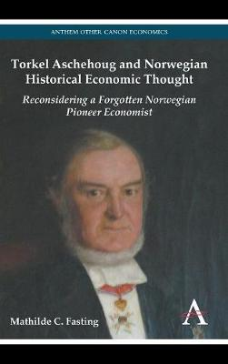 Torkel Aschehoug and Norwegian Historical Economic Thought: Reconsidering a Forgotten Norwegian Pioneer Economist (Hardback)