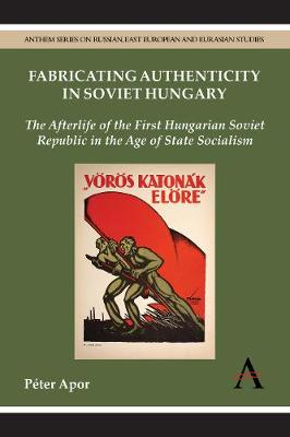 Fabricating Authenticity in Soviet Hungary: The Afterlife of the First Hungarian Soviet Republic in the Age of State Socialism - Anthem Series on Russian, East European and Eurasian Studies (Hardback)