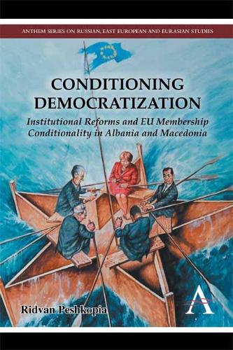 Conditioning Democratization: Institutional Reforms and EU Membership Conditionality in Albania and Macedonia - Anthem Series on Russian, East European and Eurasian Studies (Hardback)