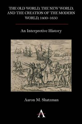 The Old World, the New World, and the Creation of the Modern World, 1400-1650: An Interpretive History (Paperback)