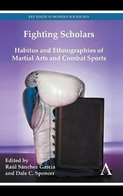 Fighting Scholars: Habitus and Ethnographies of Martial Arts and Combat Sports - Key Issues in Modern Sociology (Hardback)