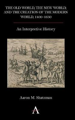 The Old World, the New World, and the Creation of the Modern World, 1400-1650: An Interpretive History (Hardback)