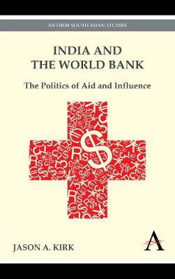India and the World Bank: The Politics of Aid and Influence - India and Asia in the Global Economy (Paperback)