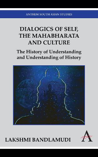 Dialogics of Self, the Mahabharata and Culture: The History of Understanding and Understanding of History - Anthem South Asian Studies (Paperback)