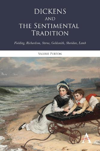Dickens and the Sentimental Tradition: Fielding, Richardson, Sterne, Goldsmith, Sheridan, Lamb - Anthem Nineteenth-Century Series (Hardback)