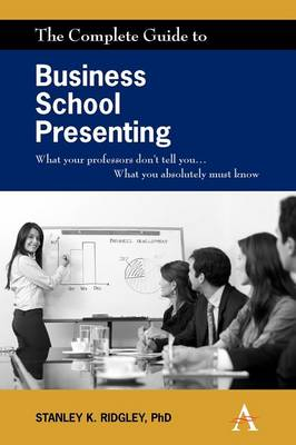 The Complete Guide to Business School Presenting: What your professors don't tell you... What you absolutely must know (Paperback)