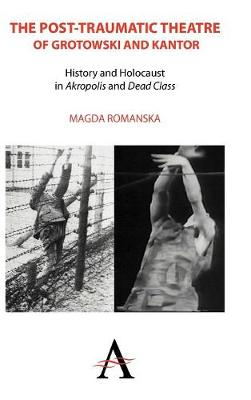 The Post-traumatic Theatre of Grotowski and Kantor: History and Holocaust in `Akropolis' and `Dead Class' - Anthem European Studies (Hardback)