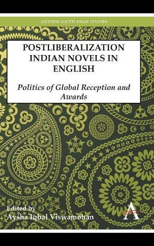 Postliberalization Indian Novels in English: Politics of Global Reception and Awards - Anthem South Asian Studies (Hardback)