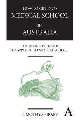 How to Get Into Medical School in Australia: The Definitive Guide to Applying to Medical School - How to Get Into Medical School (Paperback)
