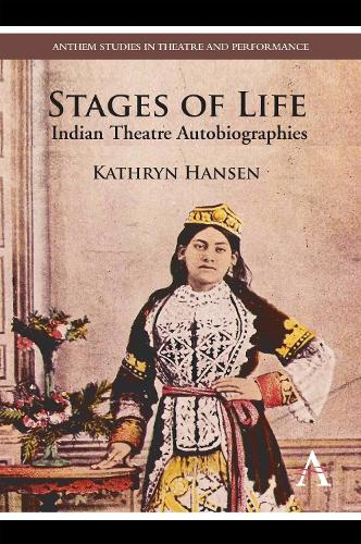 Stages of Life: Indian Theatre Autobiographies - Anthem Studies in Theatre and Performance (Hardback)