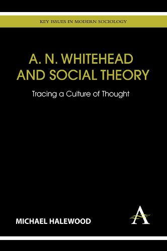 A. N. Whitehead and Social Theory: Tracing a Culture of Thought - Key Issues in Modern Sociology (Hardback)
