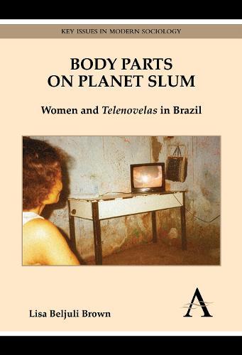 Body Parts on Planet Slum: Women and Telenovelas in Brazil - Key Issues in Modern Sociology (Hardback)