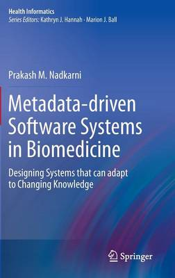 Metadata-driven Software Systems in Biomedicine: Designing Systems that can adapt to Changing Knowledge - Health Informatics (Hardback)