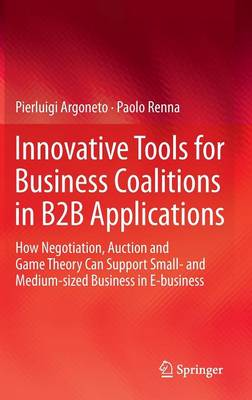 Innovative Tools for Business Coalitions in B2B Applications: How Negotiation, Auction and Game Theory Can Support Small- and Medium-sized Business in E-business (Hardback)