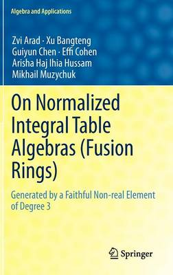 On Normalized Integral Table Algebras (Fusion Rings): Generated by a Faithful Non-real Element of Degree 3 - Algebra and Applications 16 (Hardback)