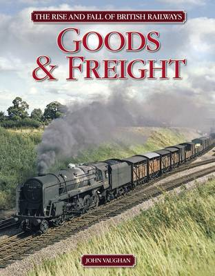 Rise and Fall of British Railways: Goods & Freight (Hardback)