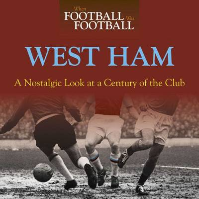 When Football Was Football: West Ham: A Nostalgic Look at a Century of the Club (Hardback)