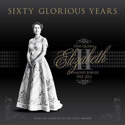 Sixty Glorious Years: Queen Elizabeth II - Diamond Jubilee 1952-2012 (Hardback)