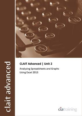CLAIT Advanced 2006 Unit 2 Analysing Spreadsheets and Graphs Using Excel 2013 (Spiral bound)