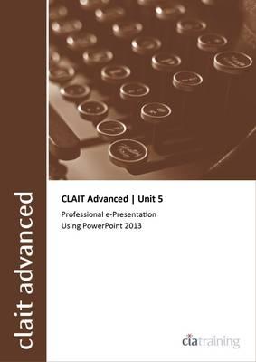 CLAIT Advanced 2006 Unit 5 Professional E-Presentation Using Powerpoint 2013 (Spiral bound)