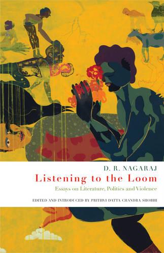Listening to the loom: Essays on Literature, Politics and Violence (Hardback)