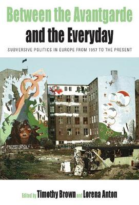 Between the Avant-garde and the Everyday: Subversive Politics in Europe from 1957 to the Present - Protest, Culture & Society 6 (Hardback)