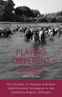 Playing Different Games: The Paradox of Anywaa and Nuer Identification Strategies in the Gambella Region, Ethiopia - Integration and Conflict Studies 4 (Hardback)