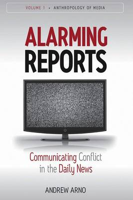 Alarming Reports: Communicating Conflict in the Daily News - Anthropology of Media 1 (Paperback)