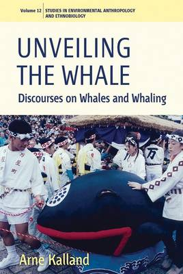 Unveiling the Whale: Discourses on Whales and Whaling - Environmental Anthropology and Ethnobiology 12 (Paperback)