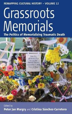 Grassroots Memorials: The Politics of Memorializing Traumatic Death - Remapping Cultural History 12 (Hardback)
