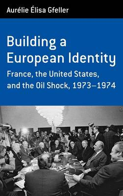 Building a European Identity: France, the United States, and the Oil Shock, 1973-1974 - Berghahn Monographs in French Studies 12 (Hardback)