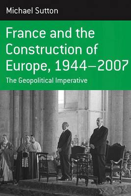 France and the Construction of Europe, 1944-2007: The Geopolitical Imperative - Berghahn Monographs in French Studies 7 (Paperback)