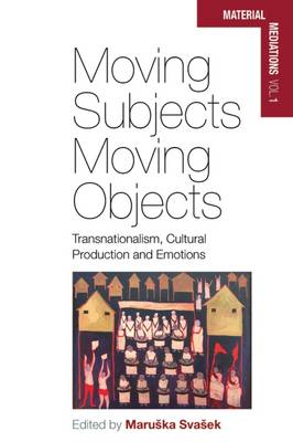 Moving Subjects, Moving Objects: Transnationalism, Cultural Production and Emotions - Material Mediations: People and Things in a World of Movement 1 (Hardback)