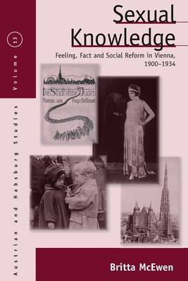 Sexual Knowledge: Feeling, Fact, and Social Reform in Vienna, 1900-1934 - Austrian and Habsburg Studies 13 (Hardback)