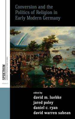 Conversion and the Politics of Religion in Early Modern Germany - Spektrum: Publications of the German Studies Association 3 (Hardback)
