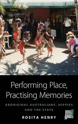Performing Place, Practising Memories: Aboriginal Australians, Hippies and the State - Space and Place 8 (Hardback)