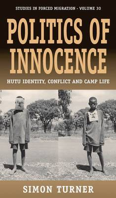 Politics of Innocence: Hutu Identity, Conflict and Camp Life - Forced Migration 30 (Paperback)