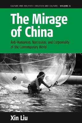 The Mirage of China: Anti-Humanism, Narcissism, and Corporeality of the Contemporary World - Culture and Politics/Politics and Culture 5 (Paperback)