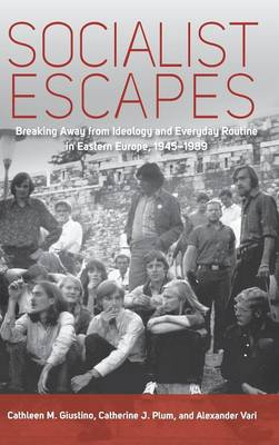 Socialist Escapes: Breaking Away from Ideology and Everyday Routine in Eastern Europe, 1945-1989 (Hardback)