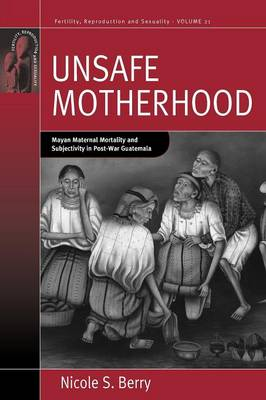 Unsafe Motherhood: Mayan Maternal Mortality and Subjectivity in Post-War Guatemala - Fertility, Reproduction and Sexuality: Social and Cultural Perspectives 21 (Paperback)