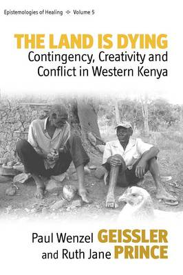 The Land Is Dying: Contingency, Creativity and Conflict in Western Kenya - Epistemologies of Healing 5 (Paperback)