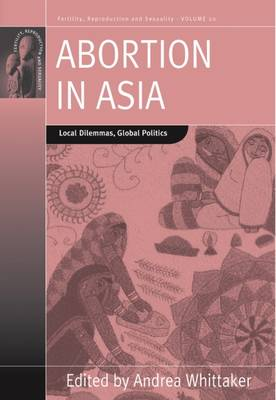 Abortion in Asia: Local Dilemmas, Global Politics - Fertility, Reproduction and Sexuality: Social and Cultural Perspectives 20 (Paperback)