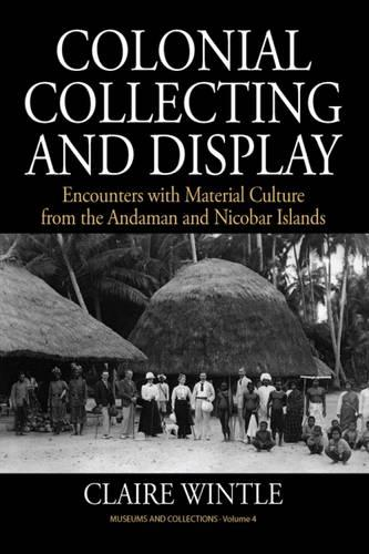 Colonial Collecting and Display: Encounters with Material Culture from the Andaman and Nicobar Islands - Museums and Collections 4 (Hardback)